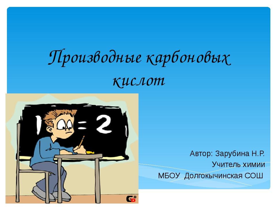Производные карбоновых кислот Автор: Зарубина Н.Р. Учитель химии МБОУ Долгок...