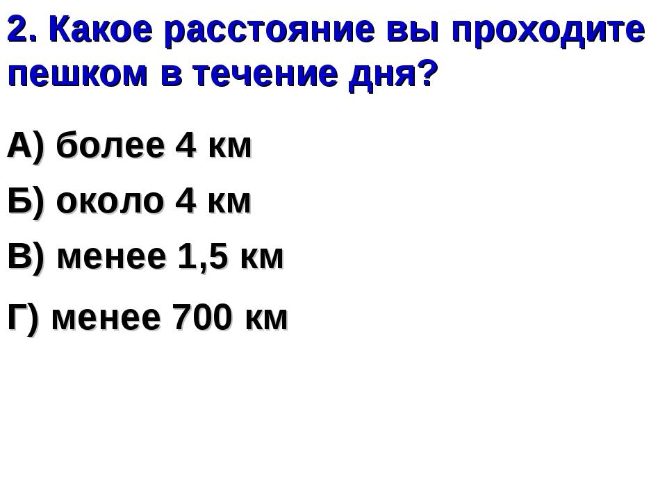 2. Какое расстояние вы проходите пешком в течение дня? А) более 4 км Б) около...