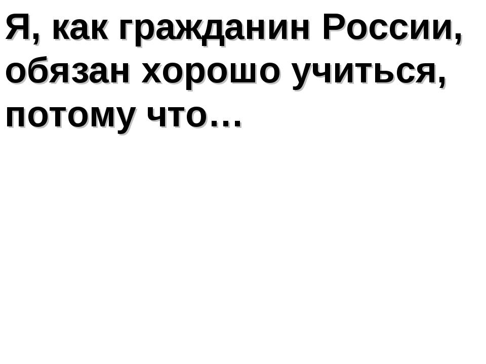 Я, как гражданин России, обязан хорошо учиться, потому что…