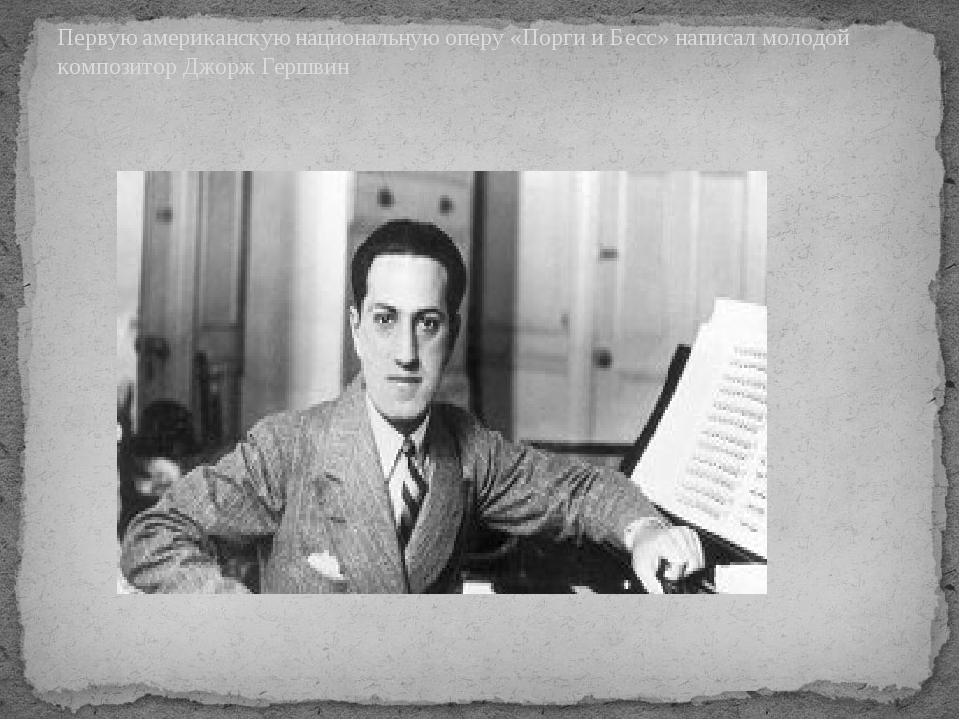 Первую американскую национальную оперу «Порги и Бесс» написал молодой компози...