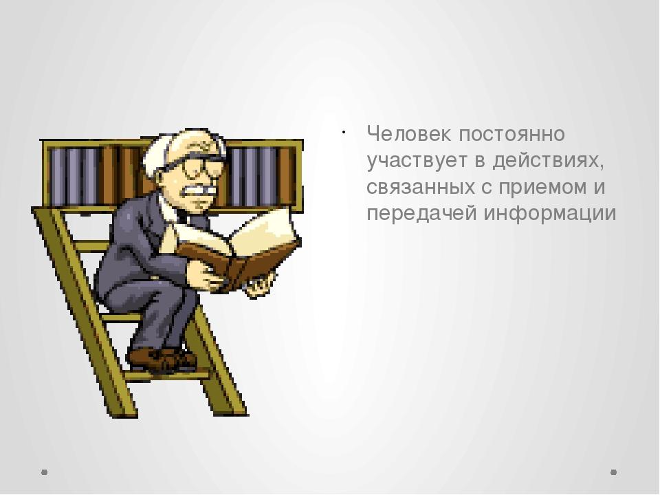 Человек постоянно участвует в действиях, связанных с приемом и передачей инф...