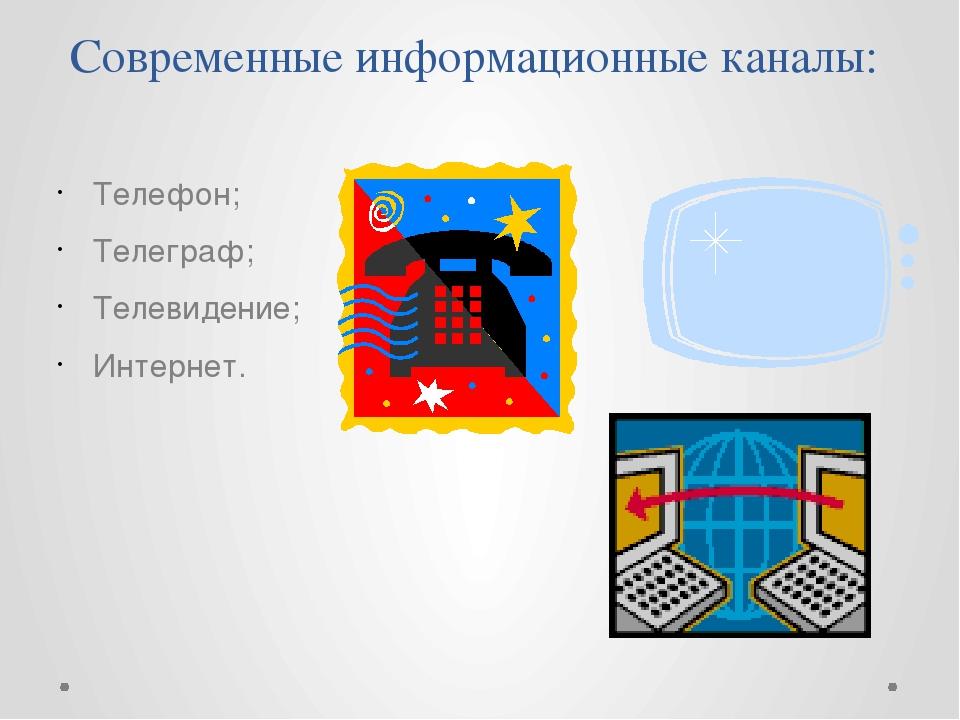 Современные информационные каналы: Телефон; Телеграф; Телевидение; Интернет.