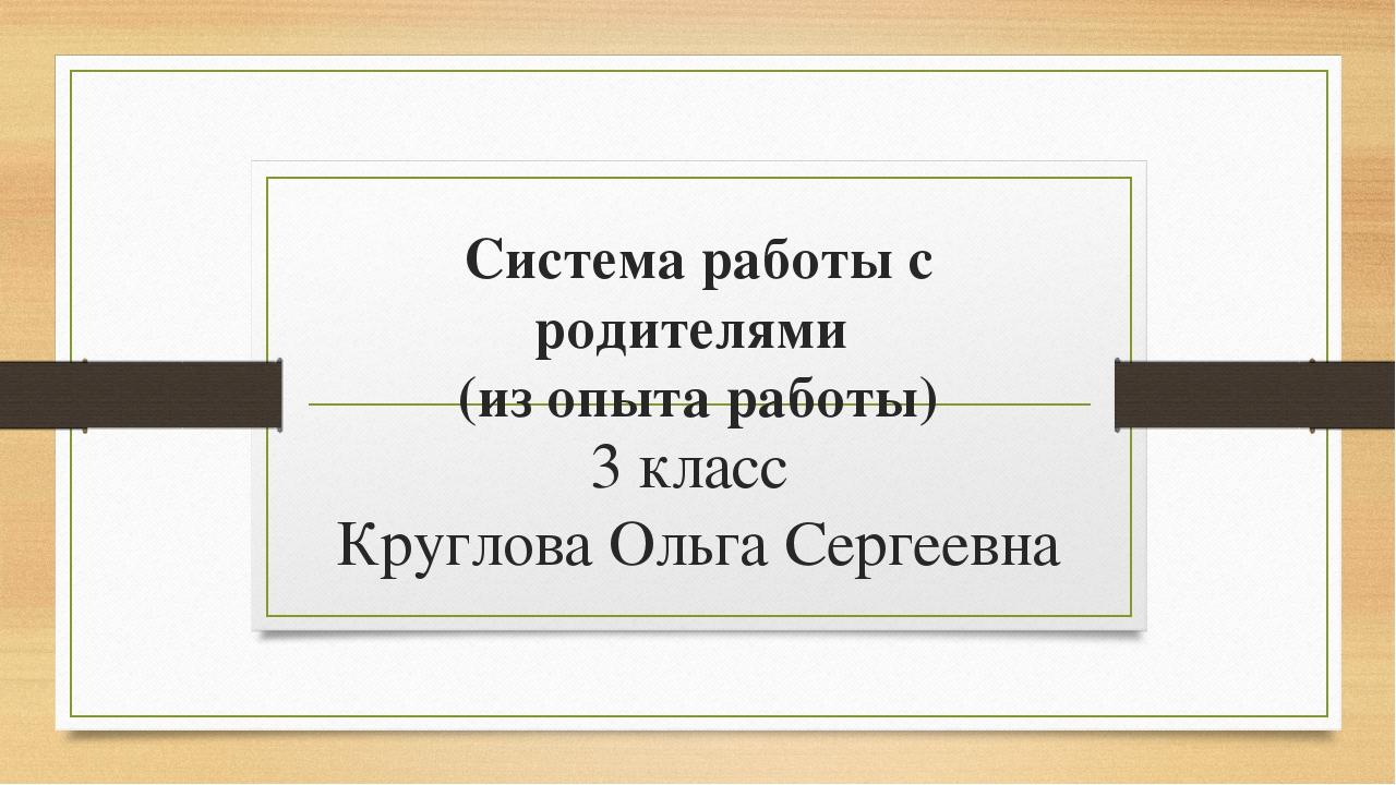 Система работы с родителями (из опыта работы) 3 класс Круглова Ольга Сергеевна