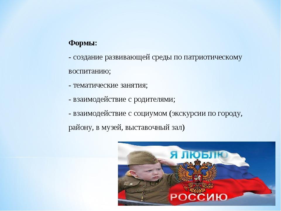 Формы: - создание развивающей среды по патриотическому воспитанию; - тематиче...
