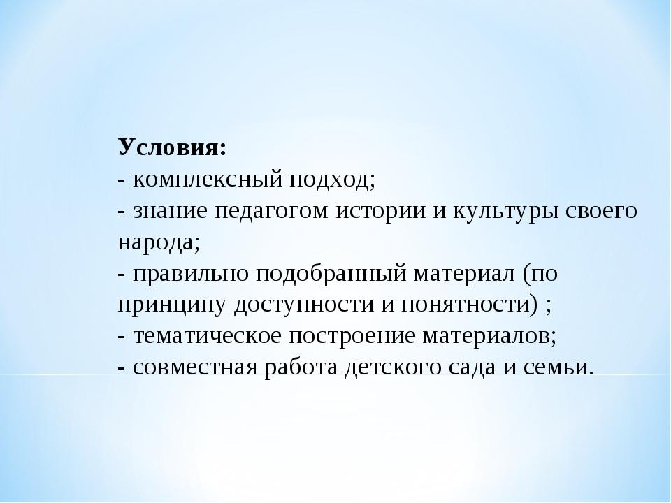 Условия: - комплексный подход; - знание педагогом истории и культуры своего н...