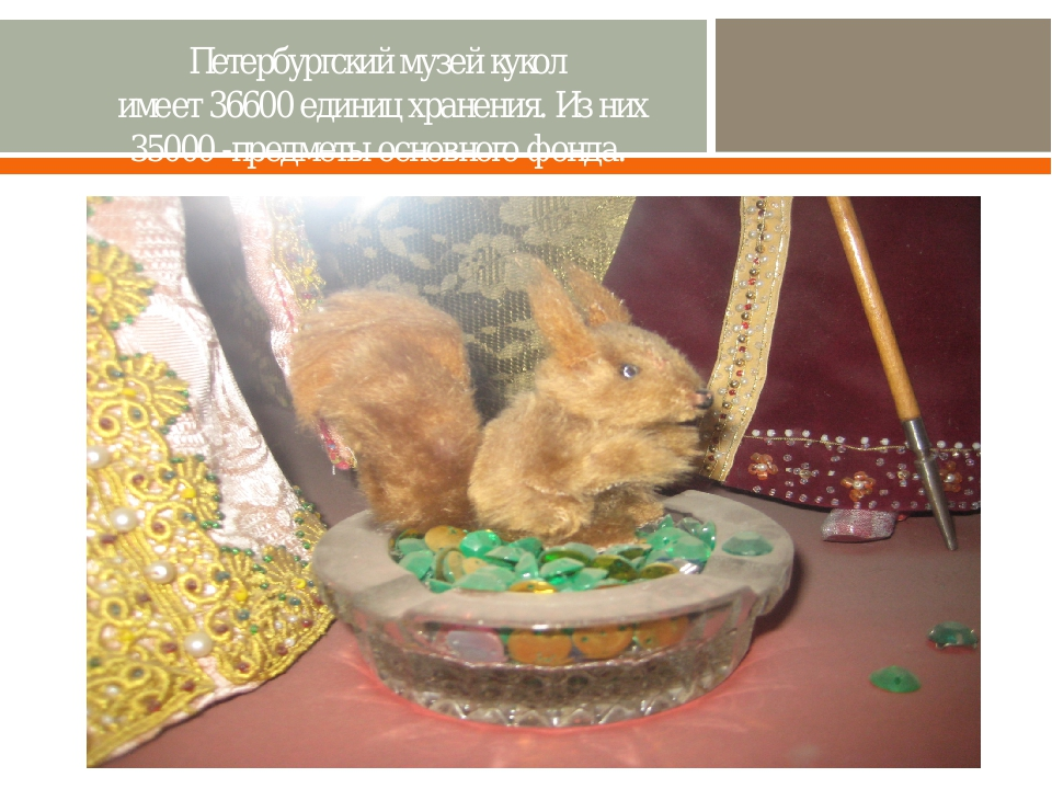 Петербургский музей кукол имеет 36600 единиц хранения. Из них 35000 -предметы...