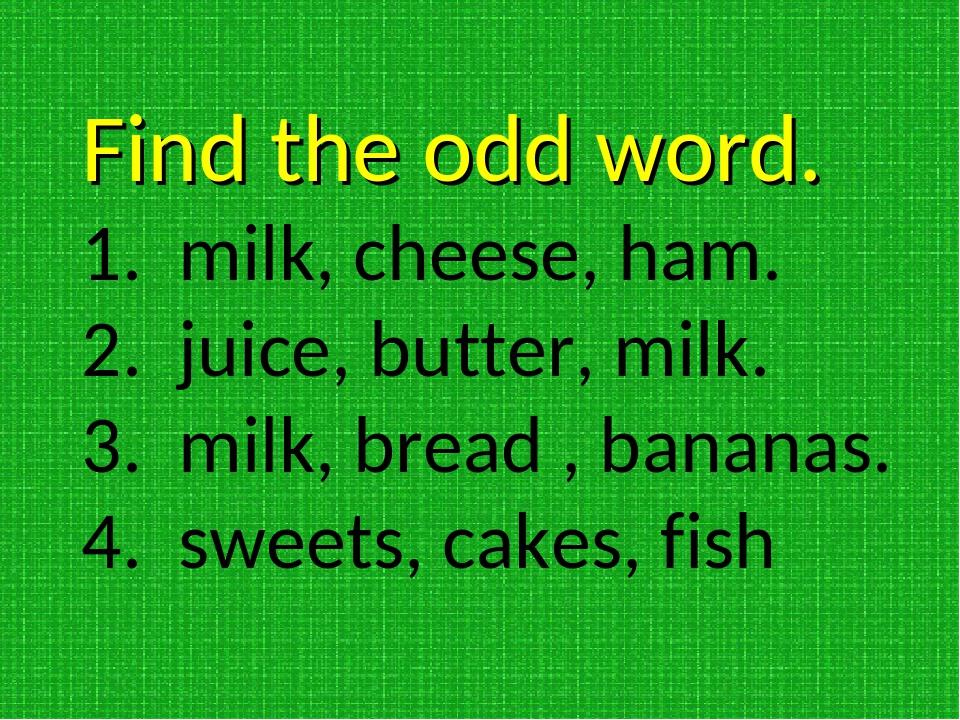 Find the odd word. milk, cheese, ham. juice, butter, milk. milk, bread , bana...