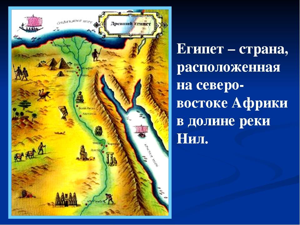 Египет – страна, расположенная на северо-востоке Африки в долине реки Нил.
