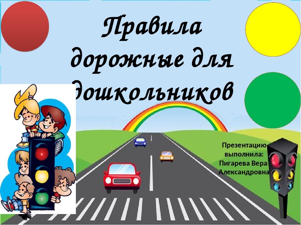 Правила дорожные для дошкольников Презентацию выполнила: Пигарева Вера Алекса...