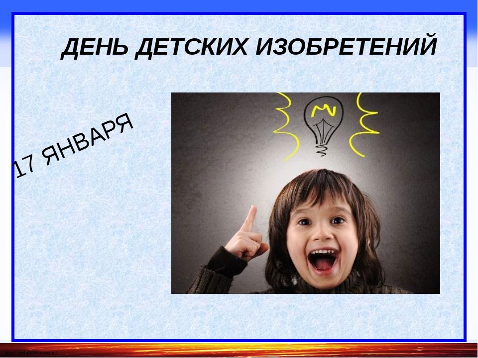 ДЕНЬ ДЕТСКИХ ИЗОБРЕТЕНИЙ 17 ЯНВАРЯ http://linda6035.ucoz.ru/