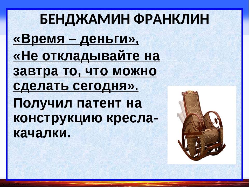 БЕНДЖАМИН ФРАНКЛИН «Время – деньги», «Не откладывайте на завтра то, что можн...