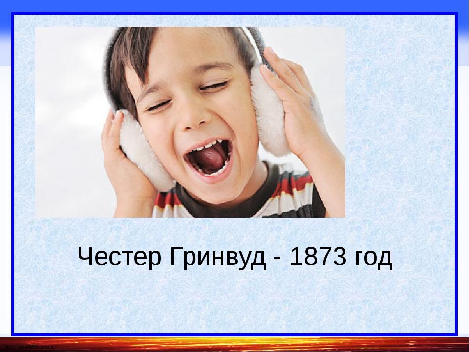 Честер Гринвуд - 1873 год http://linda6035.ucoz.ru/