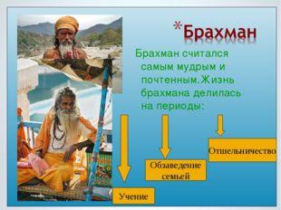 Брахман считался самым мудрым и почтенным.Жизнь брахмана делилась на периоды: