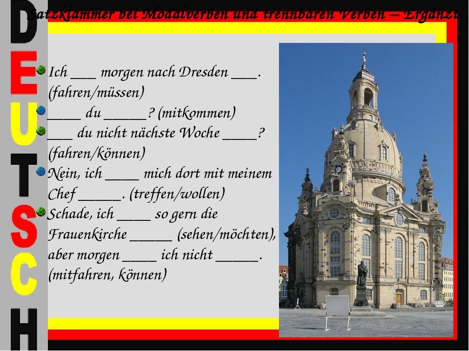 Ich ___ morgen nach Dresden ___. (fahren/müssen) ____ du _____? (mitkommen) _...