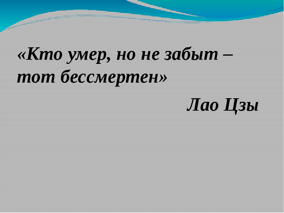 «Кто умер, но не забыт – тот бессмертен» Лао Цзы