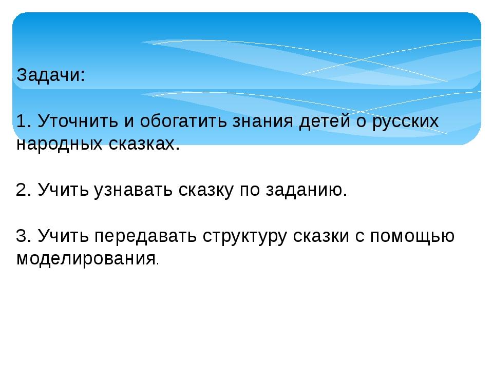 Задачи:  1. Уточнить и обогатить знания детей о русских народных сказках. ...