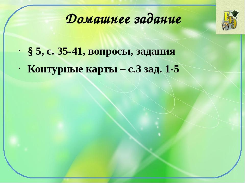 Домашнее задание § 5, с. 35-41, вопросы, задания Контурные карты – с.3 зад. 1-5