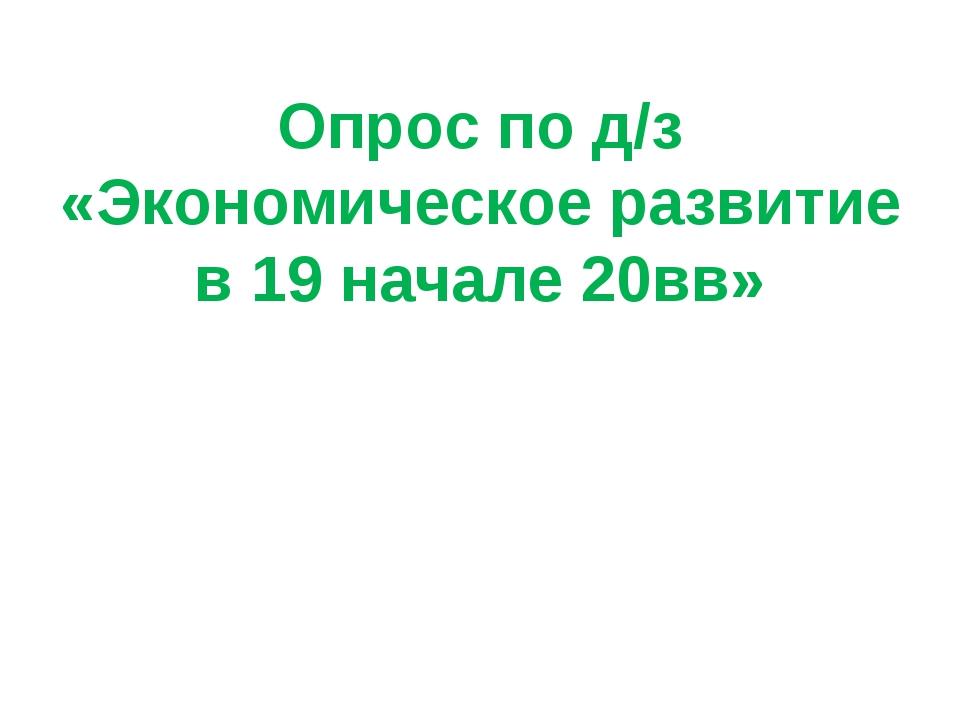 Опрос по д/з «Экономическое развитие в 19 начале 20вв»