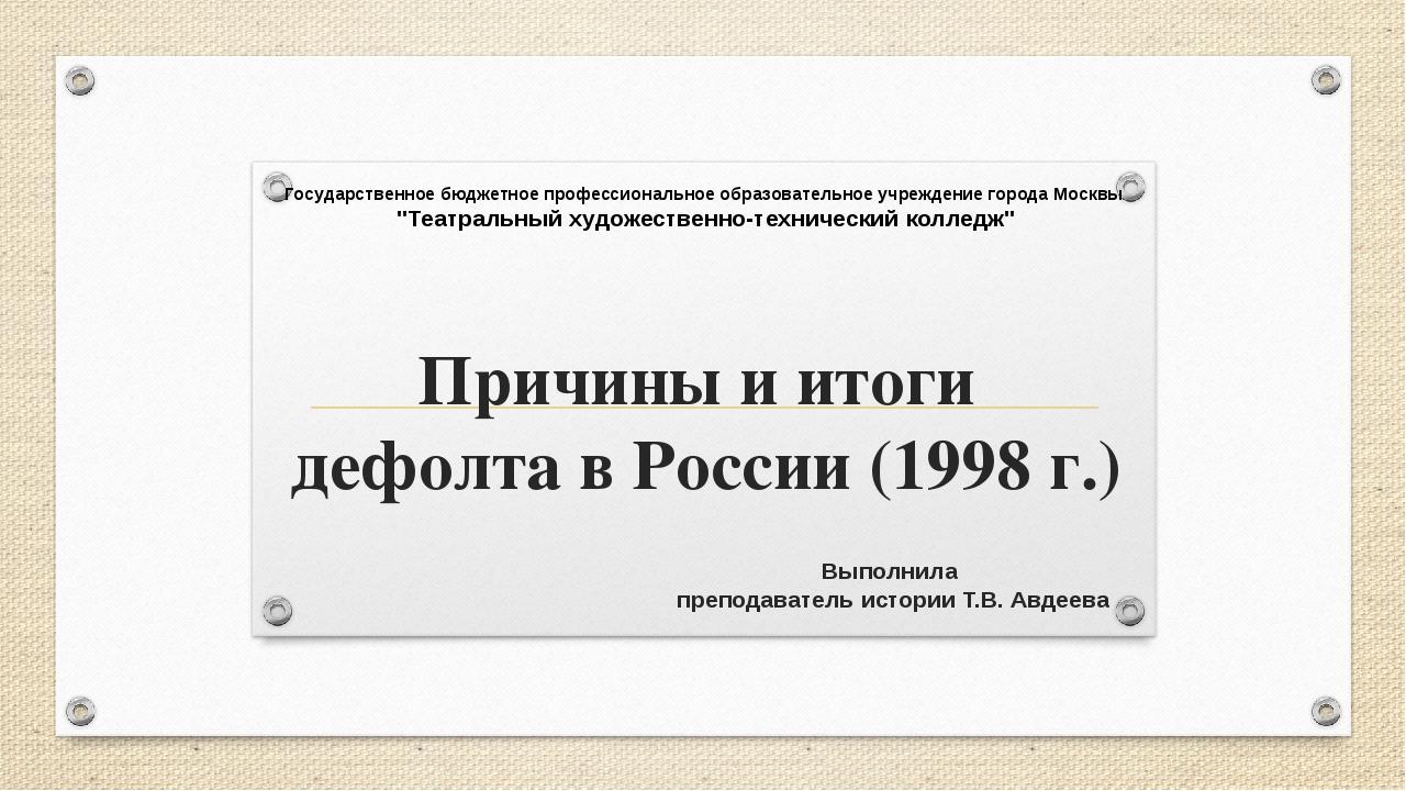 Причины и итоги дефолта в России (1998 г.) Выполнила преподаватель истории Т....