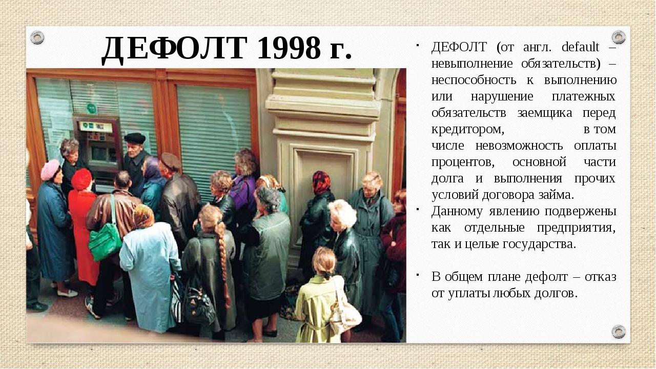 ДЕФОЛТ 1998 г. ДЕФОЛТ (от англ. default – невыполнение обязательств) – неспос...