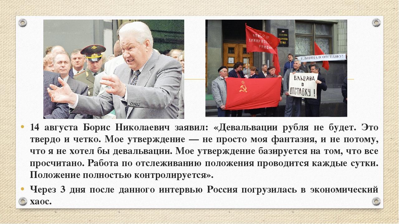 14 августа Борис Николаевич заявил: «Девальвации рубля не будет. Это твердо и...
