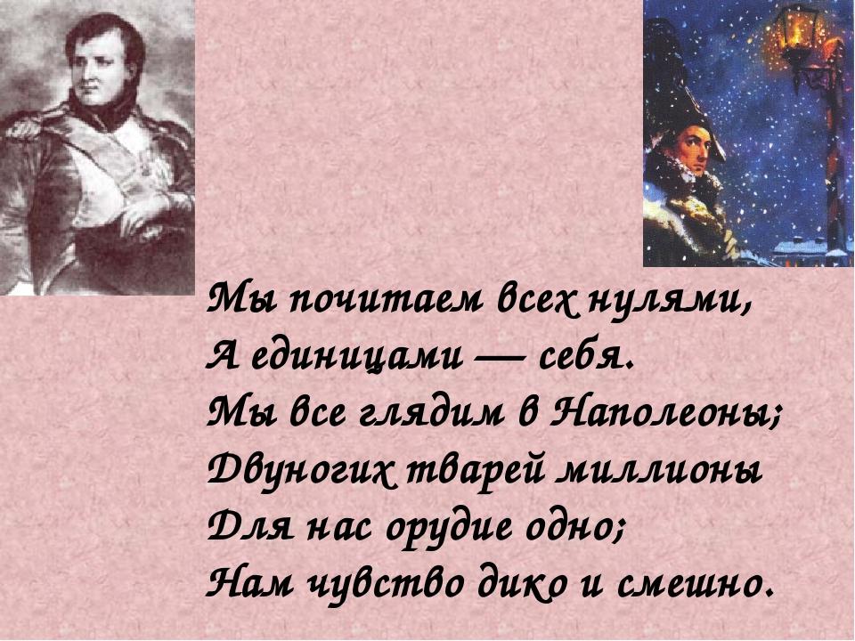 Мы почитаем всех нулями, А единицами — себя. Мы все глядим в Наполеоны; Двуно...