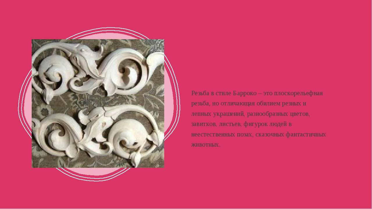 Резьба в стиле Барроко – это плоскорельефная резьба, но отличающая обилием р...