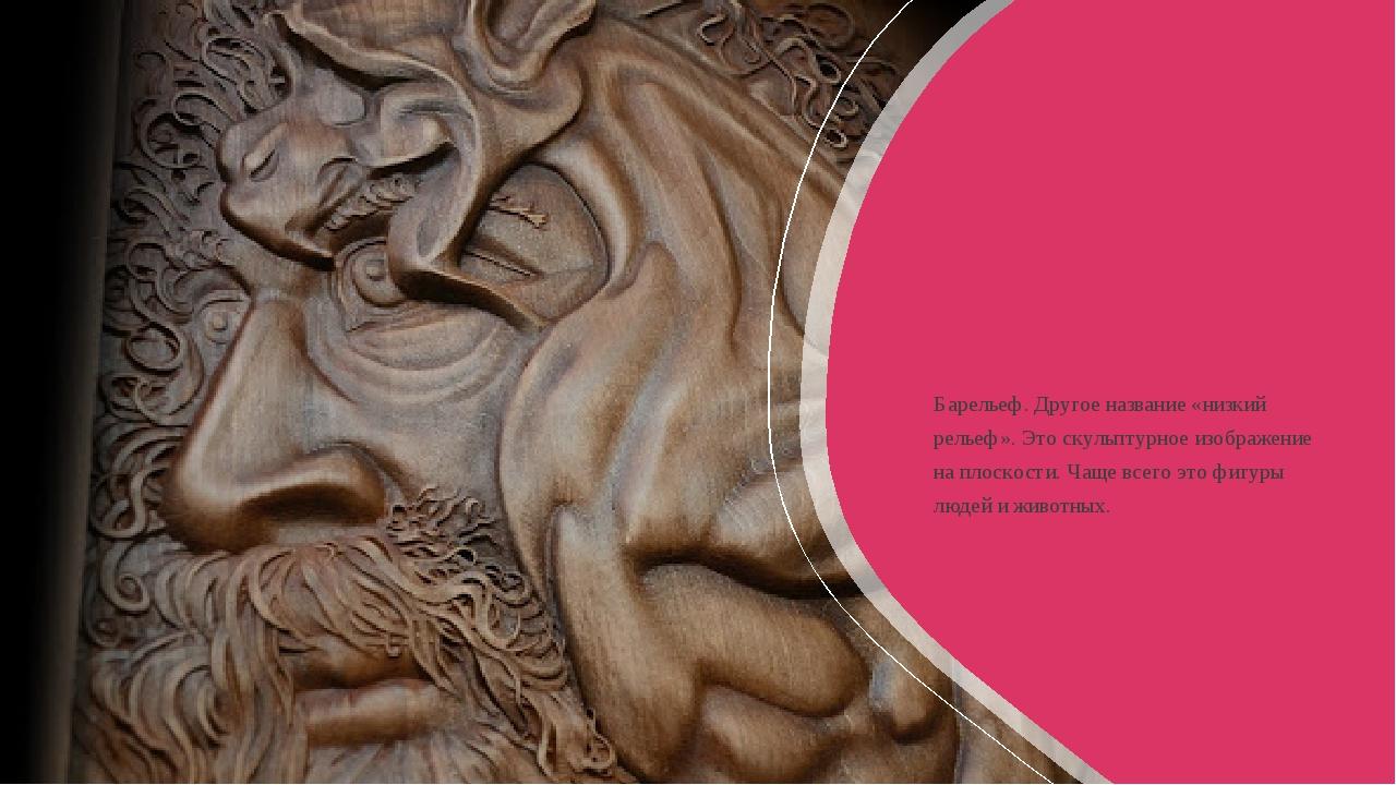 Барельеф. Другое название «низкий рельеф». Это скульптурное изображение на п...