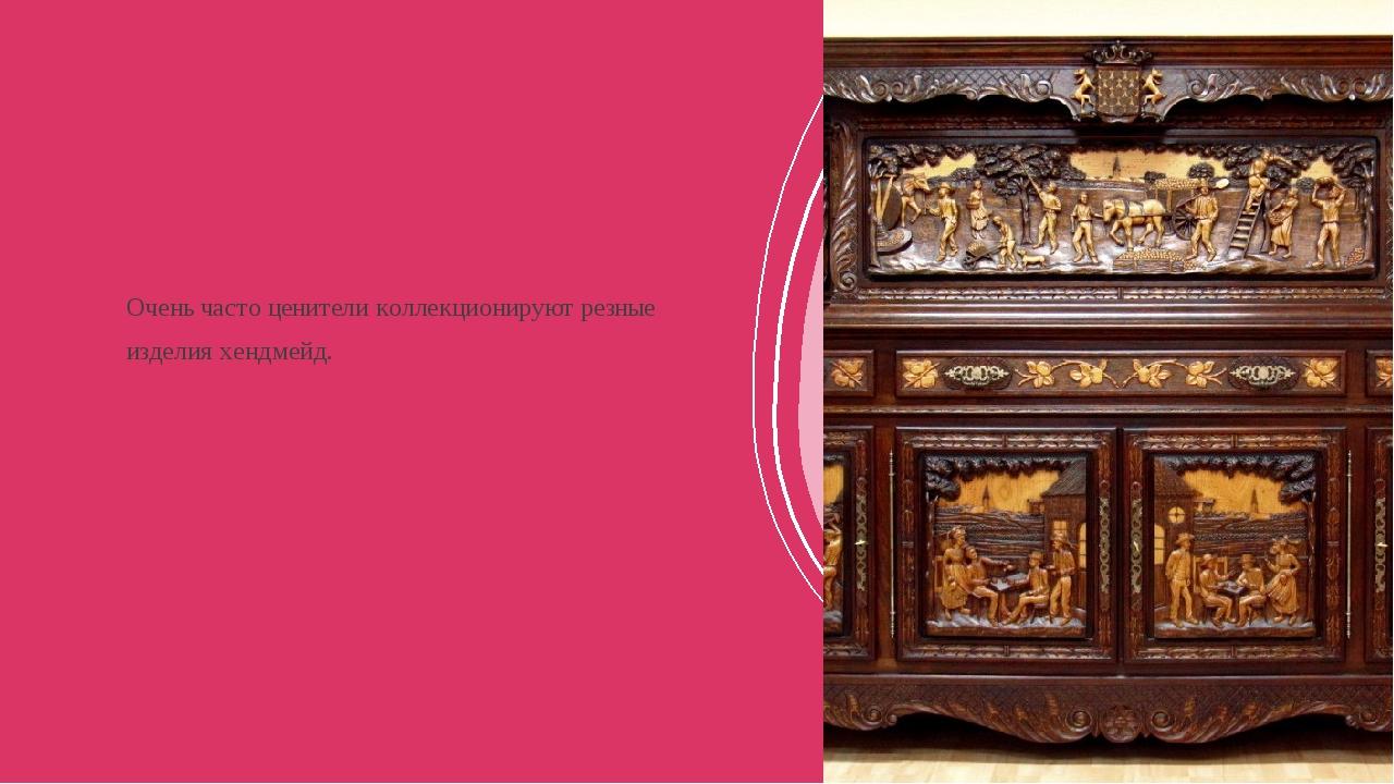Очень часто ценители коллекционируют резные изделия хендмейд.