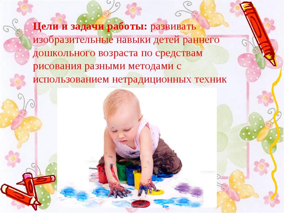 Цели и задачи работы: развивать изобразительные навыки детей раннего дошкольн...