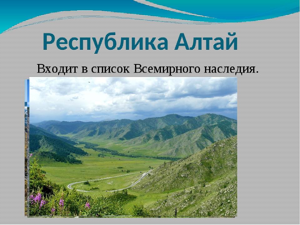 Республика Алтай Входит в список Всемирного наследия.