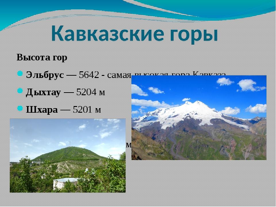 Высота гор Эльбрус— 5642 - самая высокая гора Кавказа Дыхтау— 5204 м Шхара...