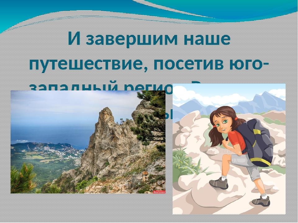 И завершим наше путешествие, посетив юго-западный регион России и горы Крыма.