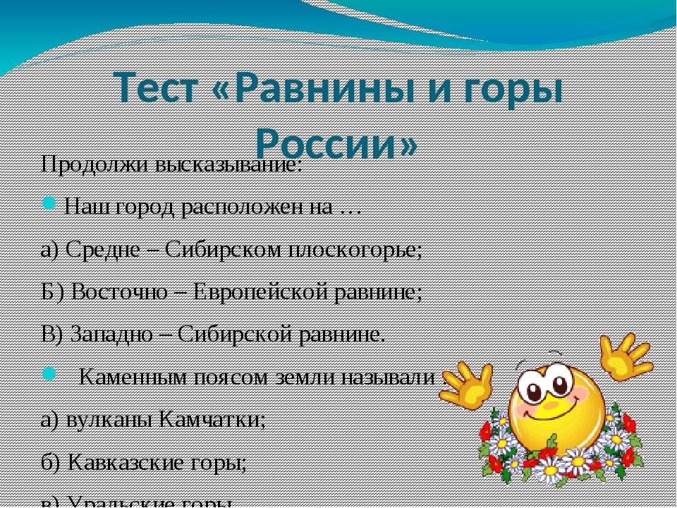 Тест «Равнины и горы России» Продолжи высказывание: Наш город расположен на …...