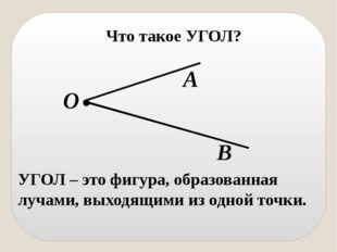 Что такое УГОЛ? УГОЛ – это фигура, образованная лучами, выходящими из одной т