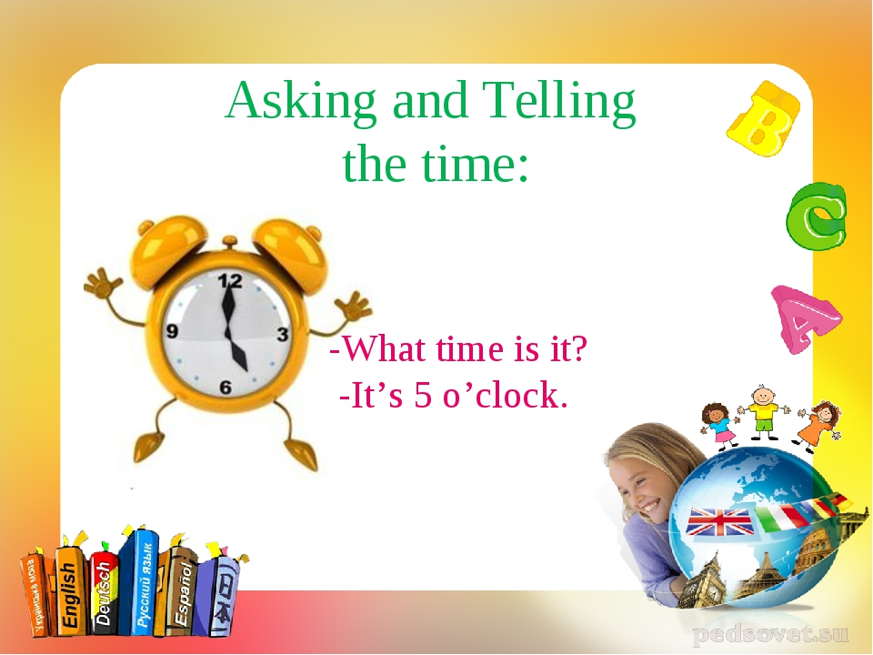 Asking and Telling the time: -What time is it? -It's 5 o'clock.