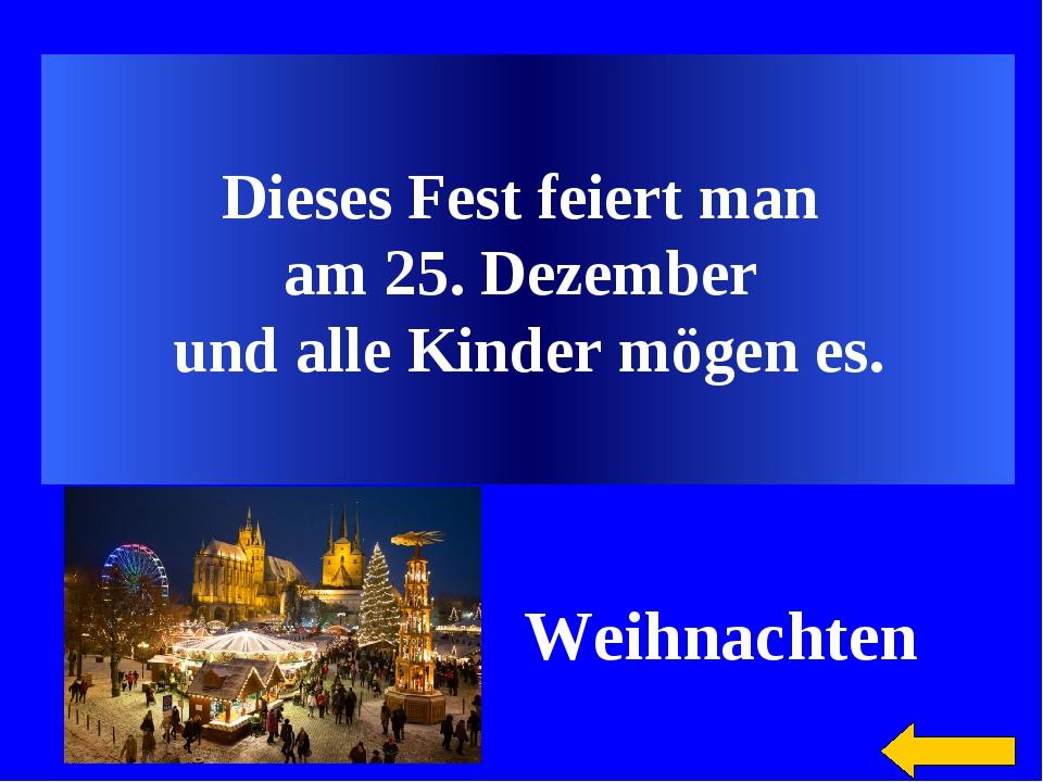 Dieses Fest feiert man am 25. Dezember und alle Kinder mögen es. Weihnachten