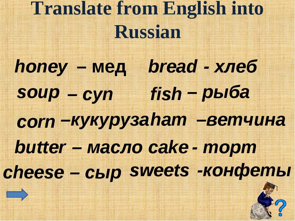 Translate from English into Russian honey – мед soup – суп corn –кукуруза bu...