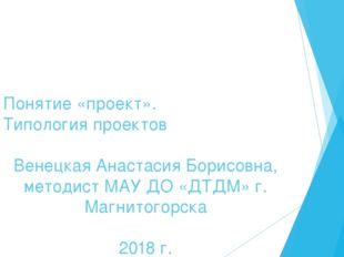 Понятие «проект». Типология проектов Венецкая Анастасия Борисовна, методист М