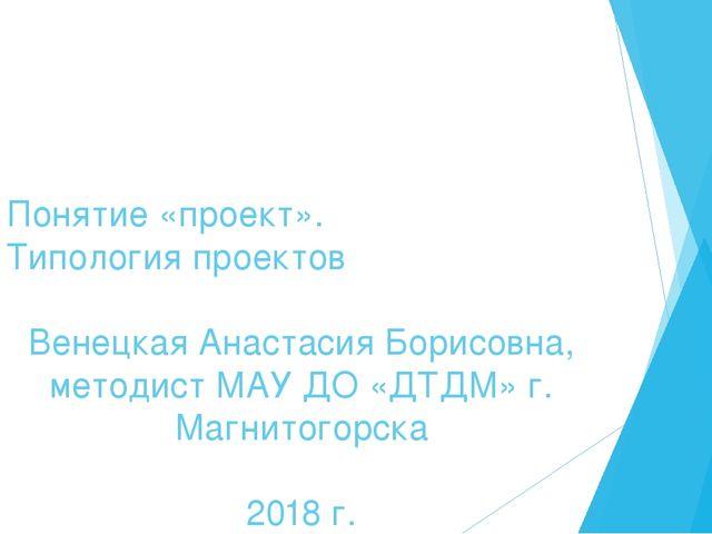 Понятие «проект». Типология проектов Венецкая Анастасия Борисовна, методист М...