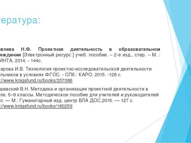 Литература: Яковлева Н.Ф. Проектная деятельность в образовательном учреждении...