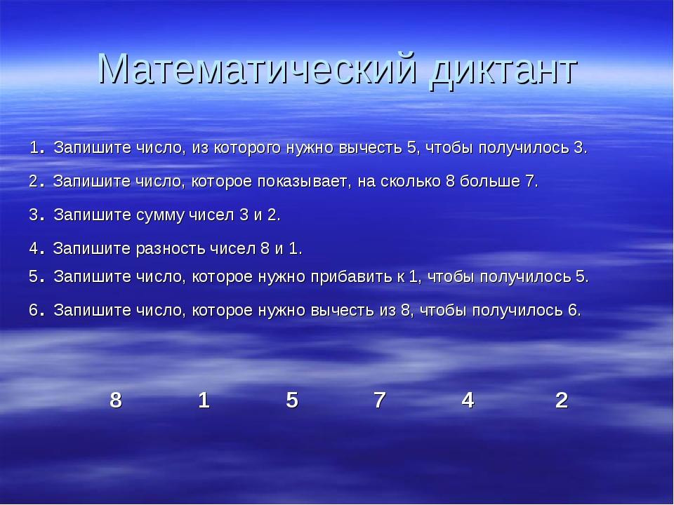 Математический диктант 1. Запишите число, из которого нужно вычесть 5, чтобы...