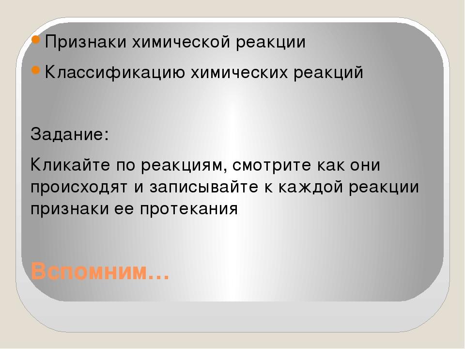 Вспомним… Признаки химической реакции Классификацию химических реакций Задани...
