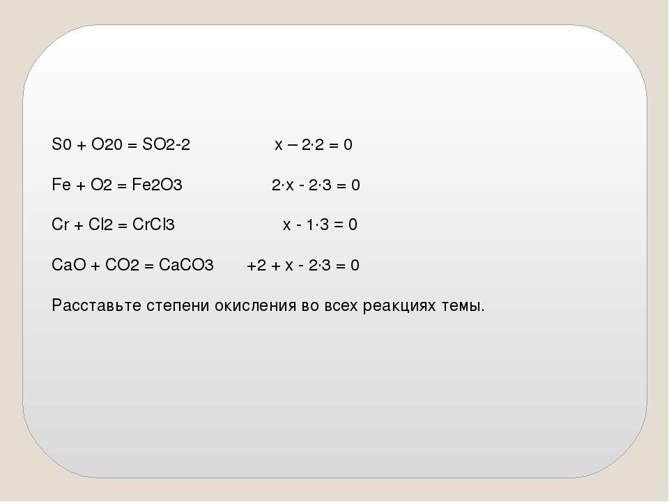 S0 + O20 = SO2-2 x – 2·2 = 0 Fe + O2 = Fe2O3 2·x - 2·3 = 0 Cr + Cl2 = CrCl3...