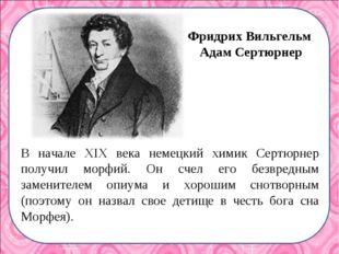 В начале XIX века немецкий химик Сертюрнер получил морфий. Он счел его безвре