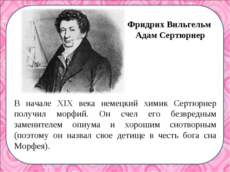 В начале XIX века немецкий химик Сертюрнер получил морфий. Он счел его безвре...
