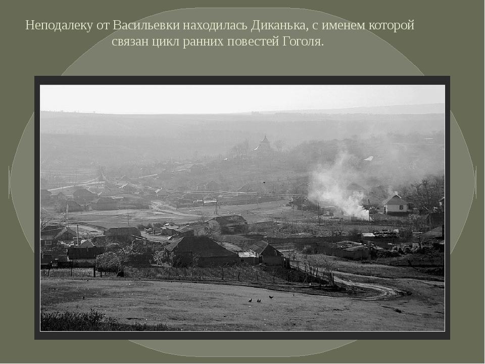 Неподалеку от Васильевки находилась Диканька, с именем которой связан цикл ра...
