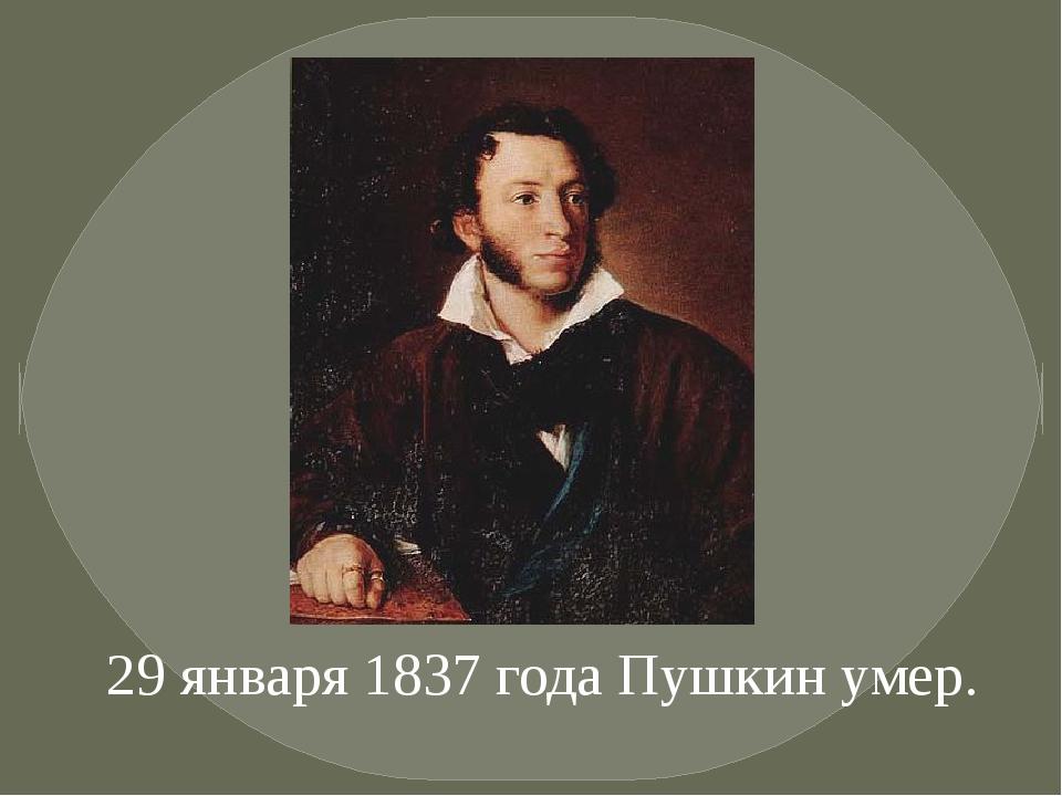 29 января 1837 года Пушкин умер.