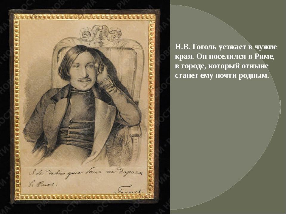 Н.В. Гоголь уезжает в чужие края. Он поселился в Риме, в городе, который отны...