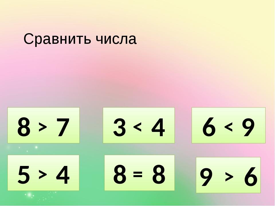 Сравнить числа 5 4 8 7 3 4 8 8 6 9 9 6 = > > > < <